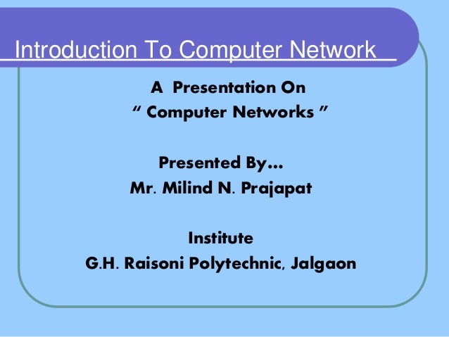 "Introduction To Computer Network A Presentation On "" Computer Networks "" Presented By… Mr. Milind N. Prajapat Institute G...."