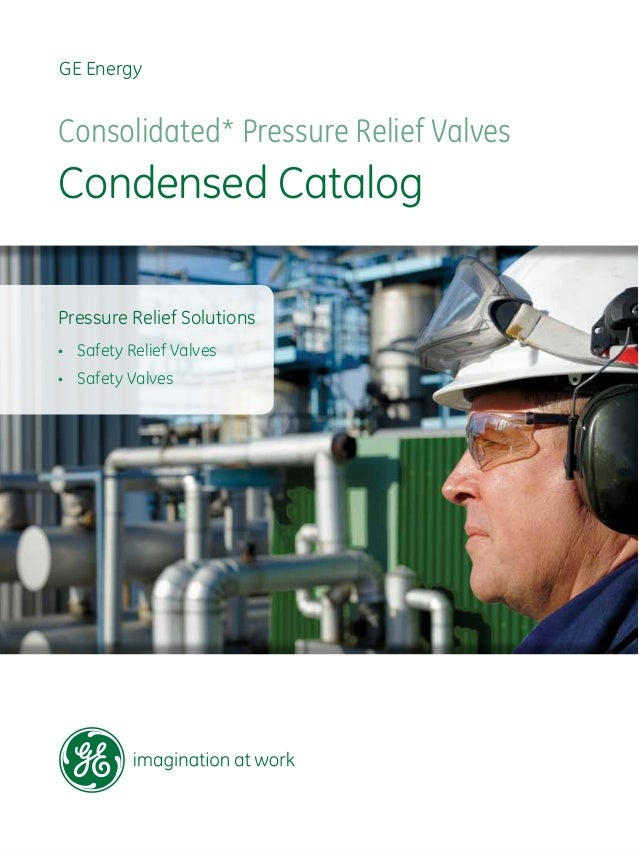GE Energy Consolidated* Pressure Relief Valves Condensed Catalog Pressure Relief Solutions • Safety Relief Valves • Safe...