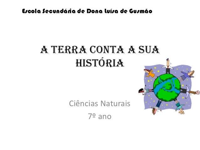 Escola Secundária de Dona Luísa de Gusmão     A Terra conta a sua           história              Ciências Naturais       ...