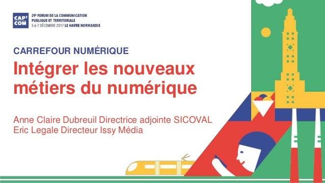 Intégrer les nouveaux métiers du numérique Anne Claire Dubreuil Directrice adjointe SICOVAL Eric Legale Directeur Issy Méd...