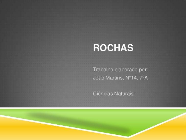 Rochas<br />Trabalho elaborado por:<br />João Martins, Nº14, 7ºA<br />Ciências Naturais<br />