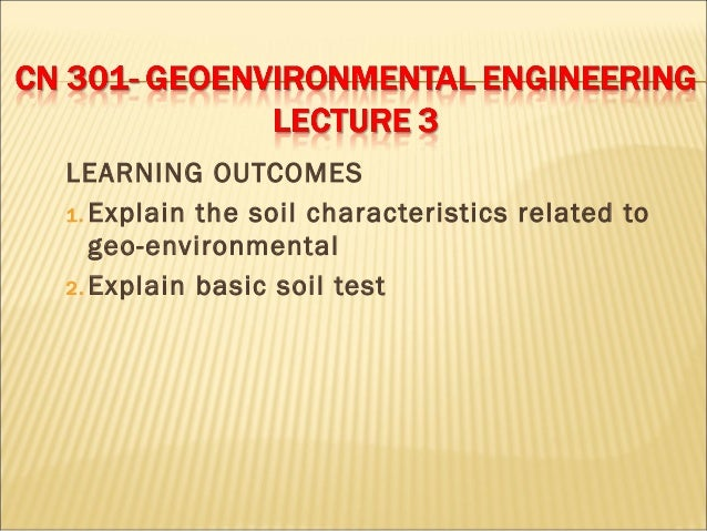 LEARNING OUTCOMES 1. Explain the soil characteristics related to geo-environmental 2. Explain basic soil test