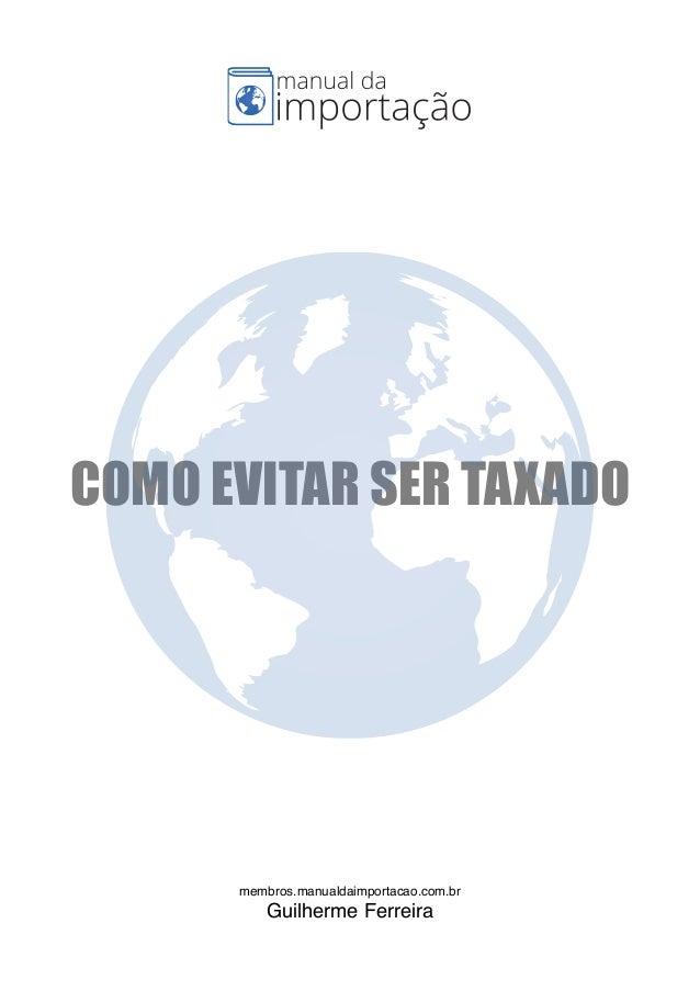 COMO EVITAR SER TAXADO membros.manualdaimportacao.com.br Guilherme Ferreira .membros