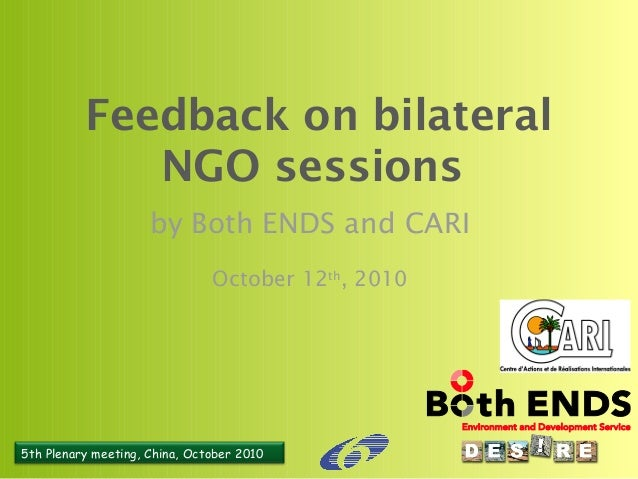5th Plenary meeting, China, October 2010 Feedback on bilateral NGO sessions by Both ENDS and CARI October 12th , 2010