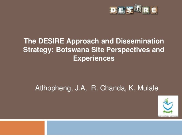 The DESIRE Approach and Dissemination Strategy: Botswana Site Perspectives and Experiences Atlhopheng, J.A, R. Chanda, K. ...