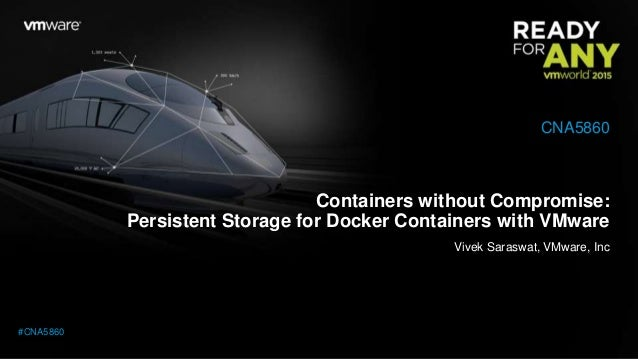 Containers without Compromise: Persistent Storage for Docker Containers with VMware Vivek Saraswat, VMware, Inc CNA5860 #C...