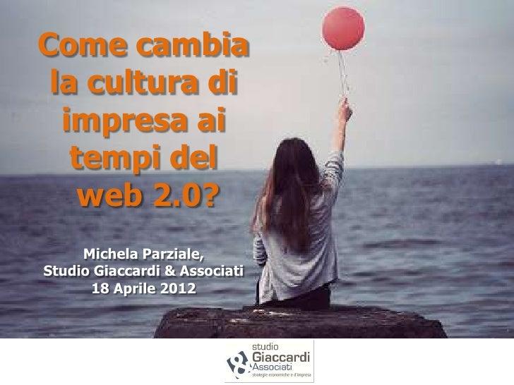 Come cambia la cultura di  impresa ai   tempi del    web 2.0?     Michela Parziale,Studio Giaccardi & Associati      18 Ap...