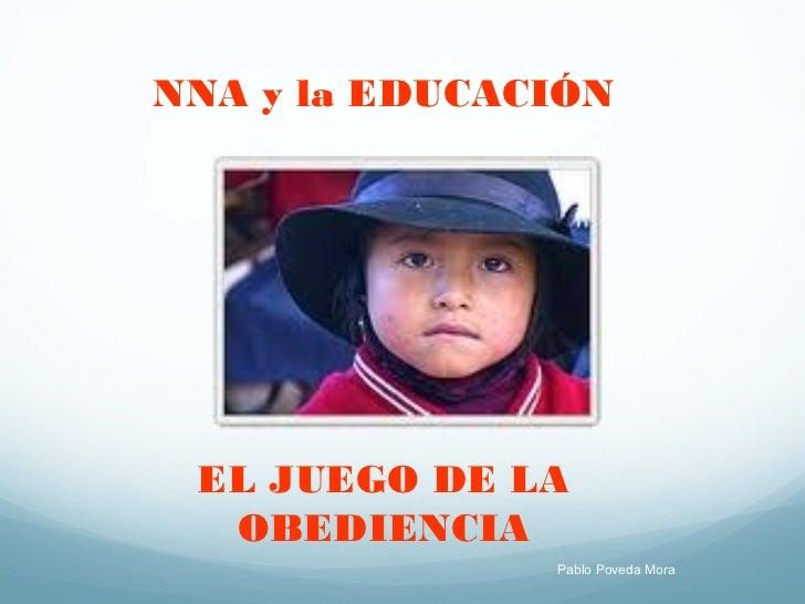 NNA y la EDUCACIÓN EL JUEGO DE LA  OBEDIENCIA               Pablo Poveda Mora
