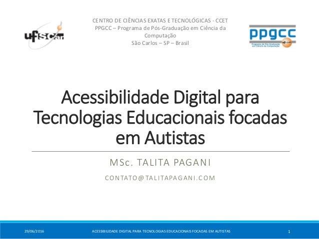 Acessibilidade Digital para Tecnologias Educacionais focadas em Autistas MSc. TALITA PAGANI CONTATO@TALITAPAGANI.COM CENTR...