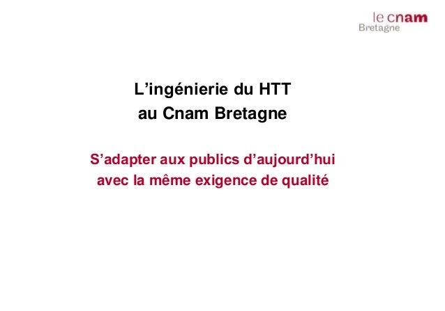 L'ingénierie du HTT au Cnam Bretagne S'adapter aux publics d'aujourd'hui avec la même exigence de qualité