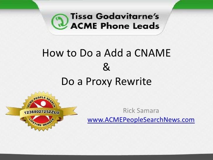 How to Do a Add a CNAME&Do a Proxy Rewrite<br />Rick Samara<br />www.ACMEPeopleSearchNews.com<br />