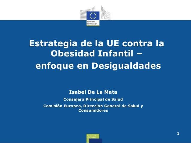 Estrategia de la UE contra la Obesidad Infantil – enfoque en Desigualdades Isabel De La Mata Consejera Principal de Salud ...