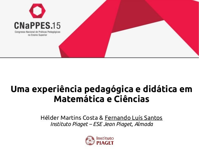 Uma experiência pedagógica e didática em Matemática e Ciências Hélder Martins Costa & Fernando Luís Santos Instituto Piage...