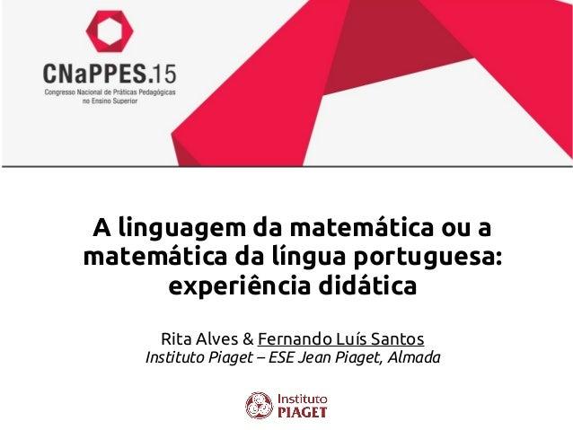 A linguagem da matemática ou a matemática da língua portuguesa: experiência didática Rita Alves & Fernando Luís Santos Ins...