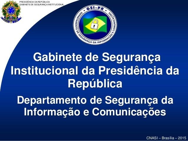 PRESIDÊNCIA DA REPÚBLICA GABINETE DE SEGURANÇA INSTITUCIONAL CNASI – Brasília – 2015 Gabinete de Segurança Institucional d...