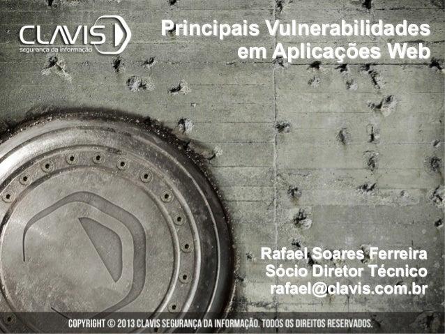 Rafael Soares Ferreira Sócio Diretor Técnico rafael@clavis.com.br Principais Vulnerabilidades em Aplicações Web