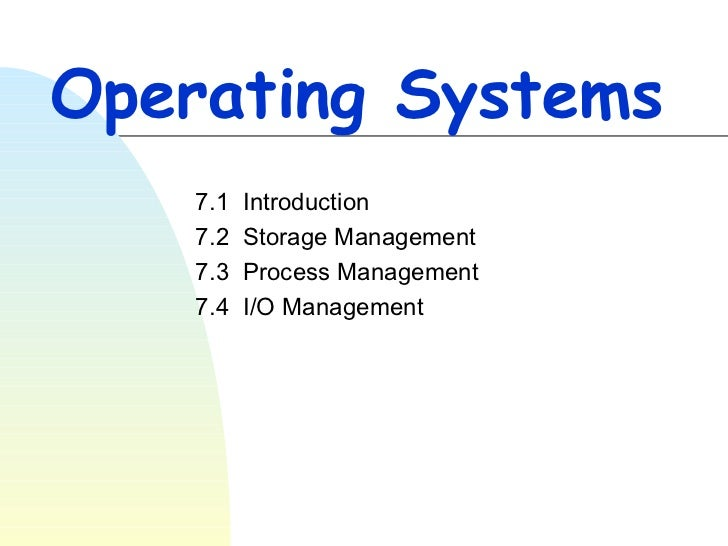 Operating Systems 7.1  Introduction 7.2  Storage Management 7.3  Process Management 7.4  I/O Management