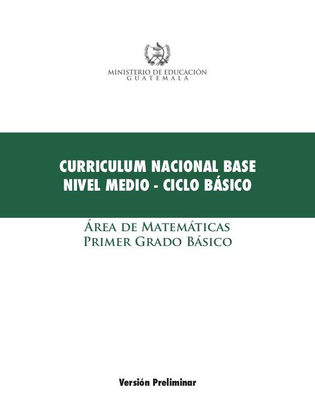 CURRICULUM NACIONAL BASE  NIVEL MEDIO - CICLO BÁSICO  Versión Preliminar  Área de Matemáticas  Primer Grado Básico