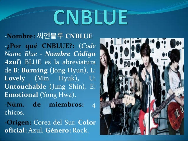 -Nombre: 씨엔블루 CNBLUE-¿Por qué CNBLUE?: (CodeName Blue - Nombre CódigoAzul) BLUE es la abreviaturade B: Burning (Jong Hyun)...