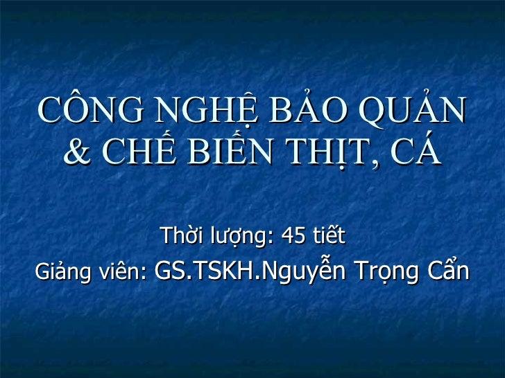 CÔNG NGHỆ BẢO QUẢN & CHẾ BIẾN THỊT, CÁ <ul><li>Thời lượng: 45 tiết </li></ul><ul><li>Giảng viên:  GS.TSKH.Nguyễn Trọng Cẩn...