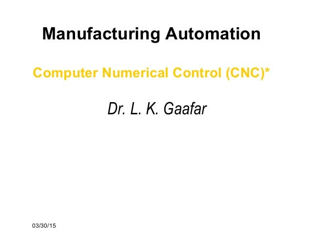 03/30/15 Manufacturing Automation Computer Numerical Control (CNC)* Dr. L. K. Gaafar