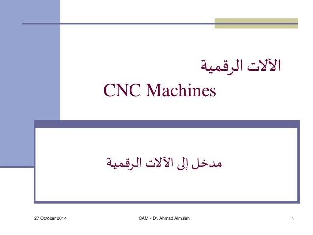 الآلات الرقمية  CNC Machines  مدخل إلى الآلات الرقمية  27 October 2014 CAM - Dr. Ahmad Almaleh 1