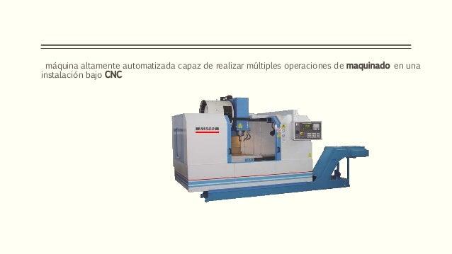 máquina altamente automatizada capaz de realizar múltiples operaciones de maquinado en una instalación bajo CNC