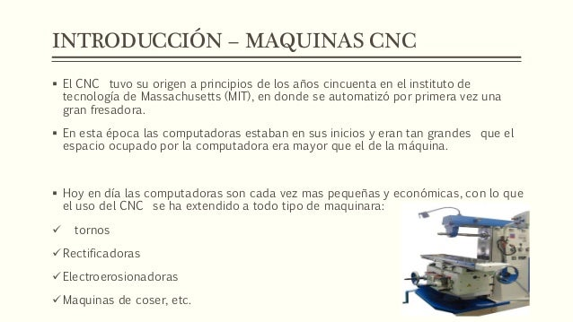 INTRODUCCIÓN – MAQUINAS CNC  El CNC tuvo su origen a principios de los años cincuenta en el instituto de tecnología de Ma...