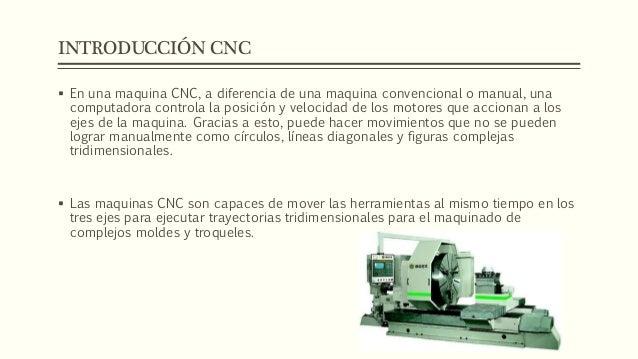 INTRODUCCIÓN CNC  En una maquina CNC, a diferencia de una maquina convencional o manual, una computadora controla la posi...