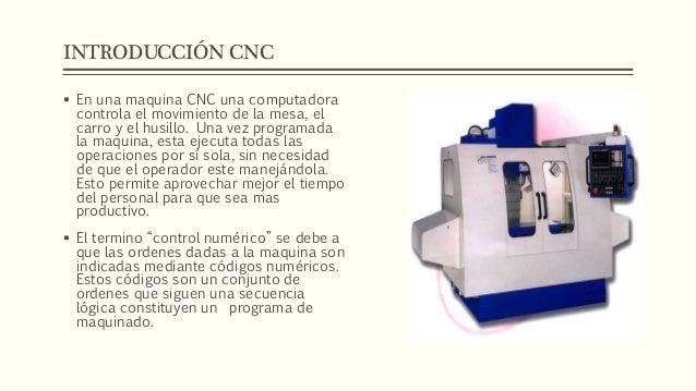 INTRODUCCIÓN CNC  En una maquina CNC una computadora controla el movimiento de la mesa, el carro y el husillo. Una vez pr...
