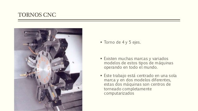 TORNOS CNC  Torno de 4 y 5 ejes.  Existen muchas marcas y variados modelos de estos tipos de máquinas operando en todo e...