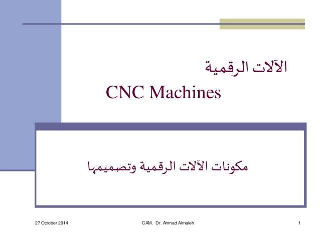 الآلات الرقمية  CNC Machines  مكونات الآلات الرقمية وتصميمها  27 October 2014 CAM. Dr. Ahmad Almaleh 1