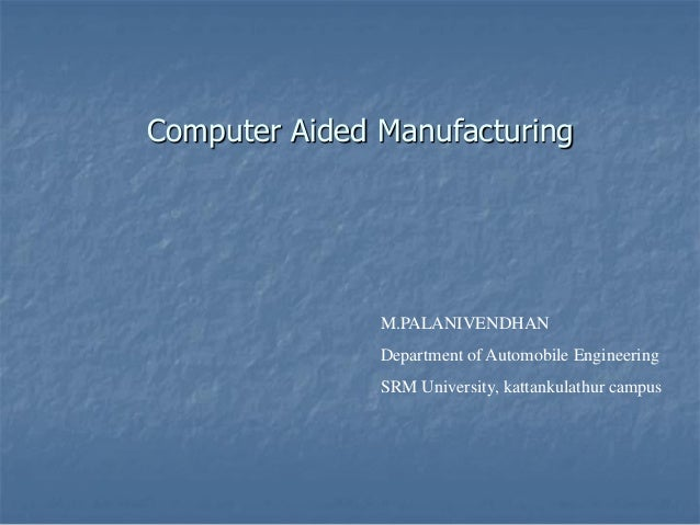 Computer Aided Manufacturing M.PALANIVENDHAN Department of Automobile Engineering SRM University, kattankulathur campus