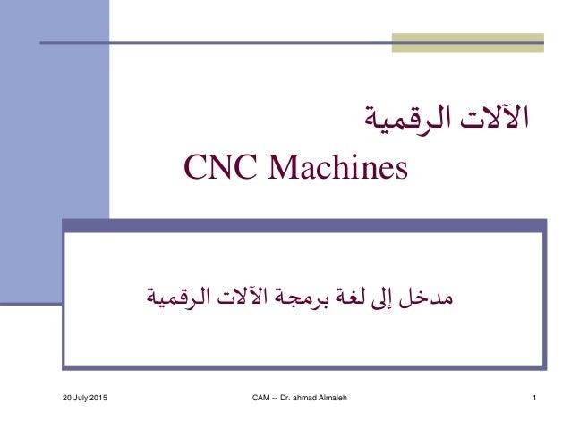 20 July 2015 CAM -- Dr. ahmad Almaleh 1 الرقمية اآلالت CNC Machines الرقمية اآلالت برمجة لغة إلى مدخل