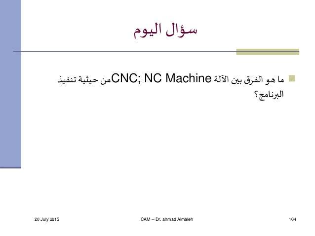 20 July 2015 CAM -- Dr. ahmad Almaleh 104 اليوم سؤال اآللة بين قالفر هو ماCNC; NC Machineتنفيذ حيثية ...