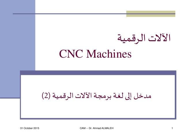 31 October 2015 CAM -- Dr. Ahmad ALMALEH 1 الرقمية اآلالت CNC Machines الرقمية اآلالت برمجة لغة إلى مدخل(2)
