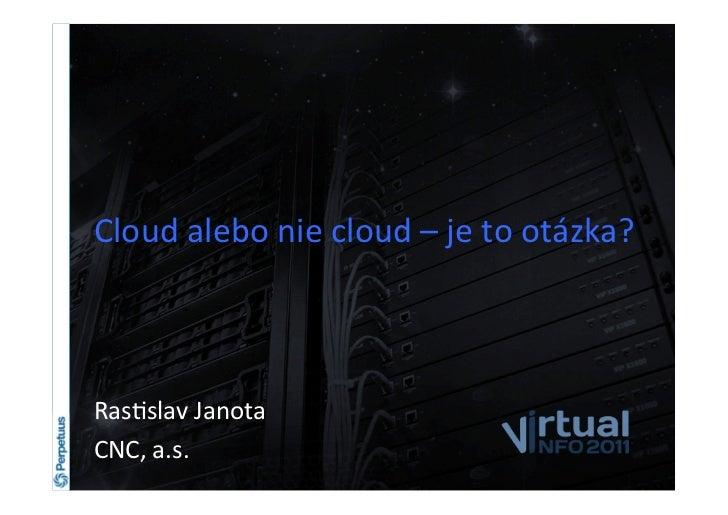 Cloud alebo nie cloud – je to otázka? Ras6slav Janota CNC, a.s.