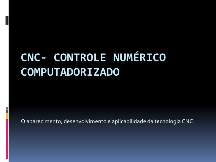 CNC- Controle Numérico Computadorizado<br />O aparecimento, desenvolvimento e aplicabilidade da tecnologia CNC.<br />