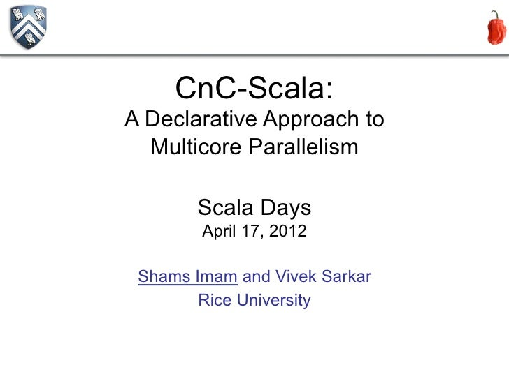 CnC-Scala:A Declarative Approach to  Multicore Parallelism       Scala Days        April 17, 2012 Shams Imam and Vivek Sar...