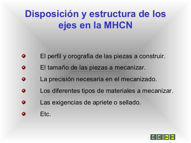 Disposición y estructura de los ejes en la MHCN El perfil y orografía de las piezas a construir. El tamaño de las piezas a...