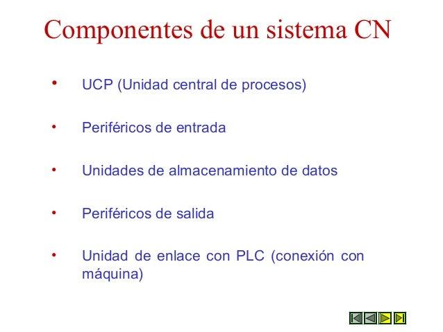 Componentes de un sistema CN • UCP (Unidad central de procesos) • Periféricos de entrada • Unidades de almacenamiento de d...