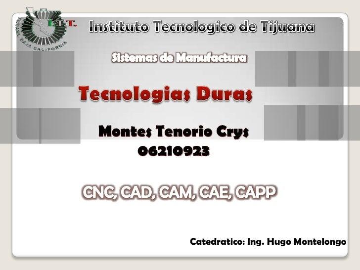 Instituto Tecnologico de Tijuana<br />Sistemas de Manufactura<br />TecnologiasDuras<br />Montes Tenorio Crys<br />06210923...