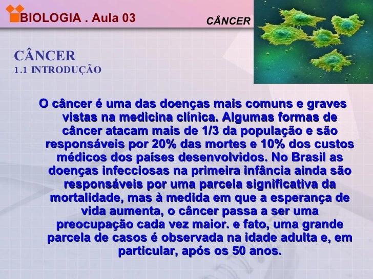 BIOLOGIA . Aula 03   CÂNCER 1.1 INTRODUÇÃO CÂNCER O câncer é uma das doenças mais comuns e graves vistas na medicina clíni...