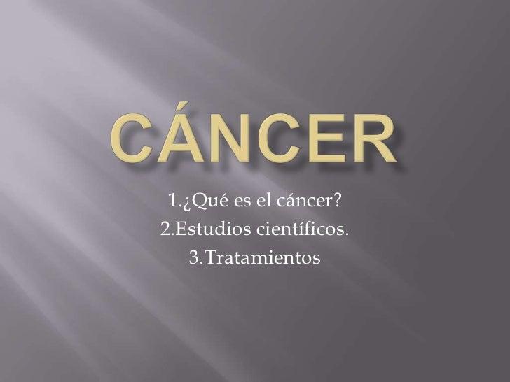 Cáncer<br />1.¿Qué es el cáncer?<br />2.Estudios científicos.<br />3.Tratamientos<br />