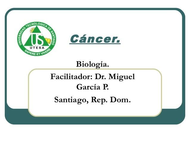 Cáncer. Biología. Facilitador: Dr. Miguel García P. Santiago, Rep. Dom.