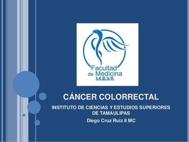 CÁNCER COLORRECTALINSTITUTO DE CIENCIAS Y ESTUDIOS SUPERIORES                DE TAMAULIPAS            Diego Cruz Ruiz 8 MC