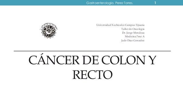 CÁNCER DE COLON Y RECTO Universidad Xochicalco Campus Tijuana Taller de Oncología Dr. Jorge Mendoza Medicina 7mo A Jade Dí...