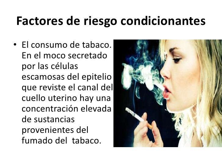 Factores de riesgo condicionantes• El consumo de tabaco.  En el moco secretado  por las células  escamosas del epitelio  q...