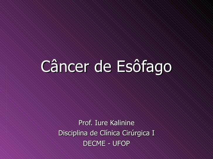 Câncer de Esôfago         Prof. Iure Kalinine  Disciplina de Clínica Cirúrgica I           DECME - UFOP
