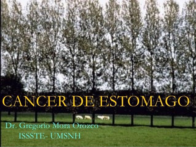 CANCER DE ESTOMAGO Dr. Gregorio Mora Orozco ISSSTE- UMSNH